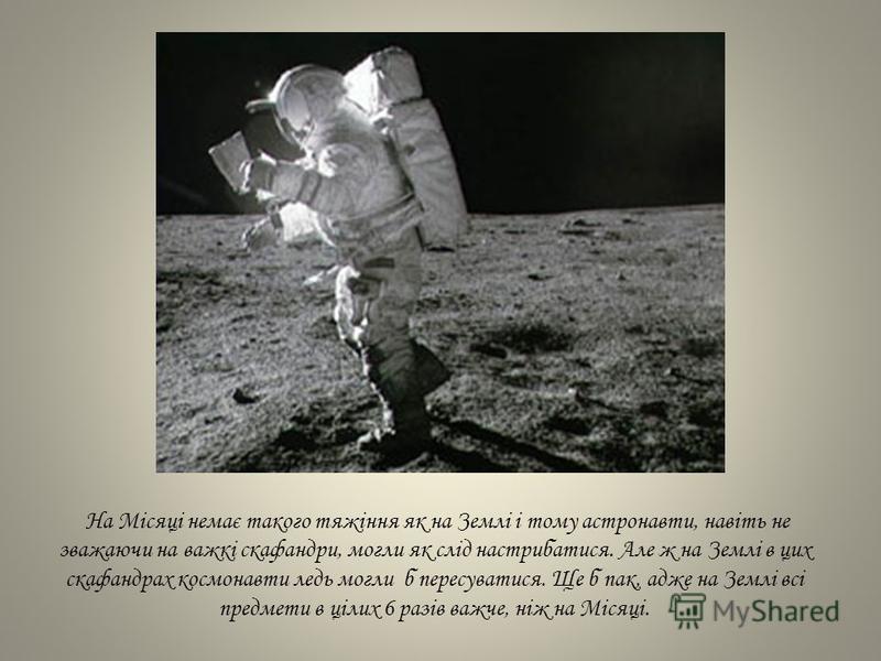 На Місяці немає такого тяжіння як на Землі і тому астронавти, навіть не зважаючи на важкі скафандри, могли як слід настрибатися. Але ж на Землі в цих скафандрах космонавти ледь могли б пересуватися. Ще б пак, адже на Землі всі предмети в цілих 6 разі