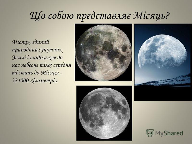 Що собою представляє Місяць? Місяць, єдиний природний супутник Землі і найближче до нас небесне тіло; середня відстань до Місяця - 384000 кілометрів.