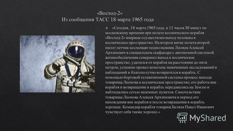 18-19 марта 1965 года – на орбиту Земли выведен космический корабль Восход -2 с экипажем в составе П. И. Беляева и А. А. Леонова. Во время полёта лётчик - космонавт Леонов Алексей Архипович впервые в истории осуществил выход из корабля - спутника неп