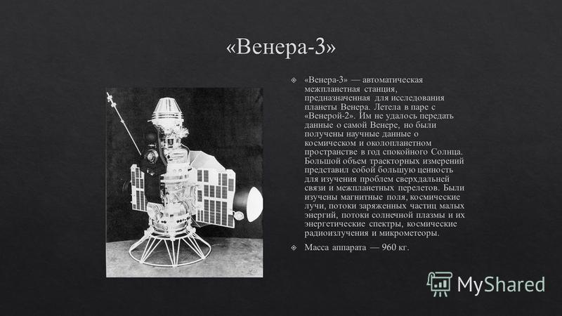 В то же время продолжалось дальнейшее изучение планет Марса и Венеры с помощью космических аппаратов. Так, в марте 1966 года советская автоматическая станция « Венера -3» достигла Венеры. Это был первый в мире перелет на другую страну. В то же время