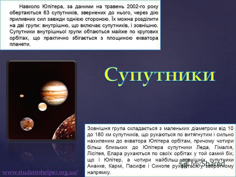 Навколо Юпітера, за даними на травень 2002-го року обертаються 63 супутників, звернених до нього, через дію приливних сил завжди однією стороною. Їх можна розділити на дві групи: внутрішню, що включає супутників, і зовнішню. Супутники внутрішньої гру