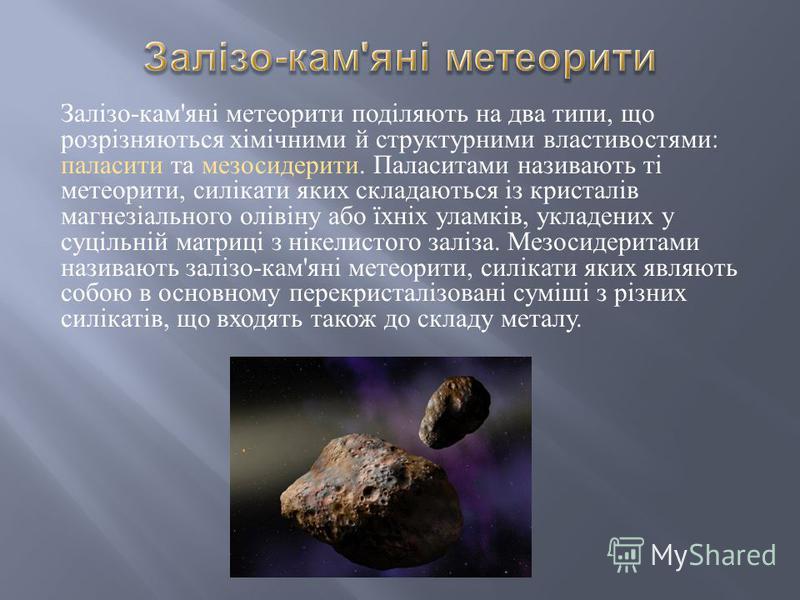 Залізо - кам ' яні метеорити поділяють на два типи, що розрізняються хімічними й структурними властивостями : паласити та мезосидерити. Паласитами називають ті метеорити, силікати яких складаються із кристалів магнезіального олівіну або їхніх уламків