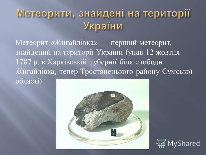 Метеорит « Жигайлівка » перший метеорит, знайдений на території України ( упав 12 жовтня 1787 р. в Харківській губернії біля слободи Жигайлівка, тепер Тростянецького району Сумської області )