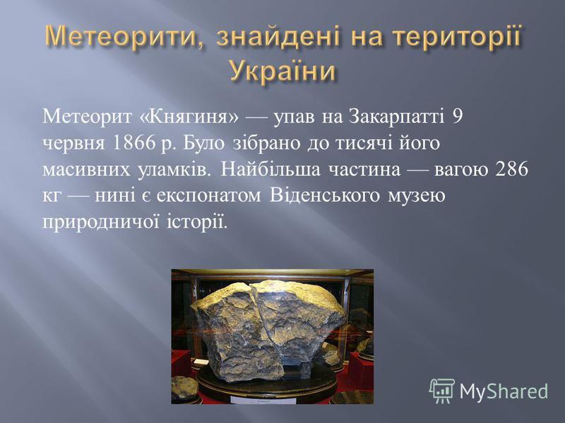 Метеорит « Княгиня » упав на Закарпатті 9 червня 1866 р. Було зібрано до тисячі його масивних уламків. Найбільша частина вагою 286 кг нині є експонатом Віденського музею природничої історії.