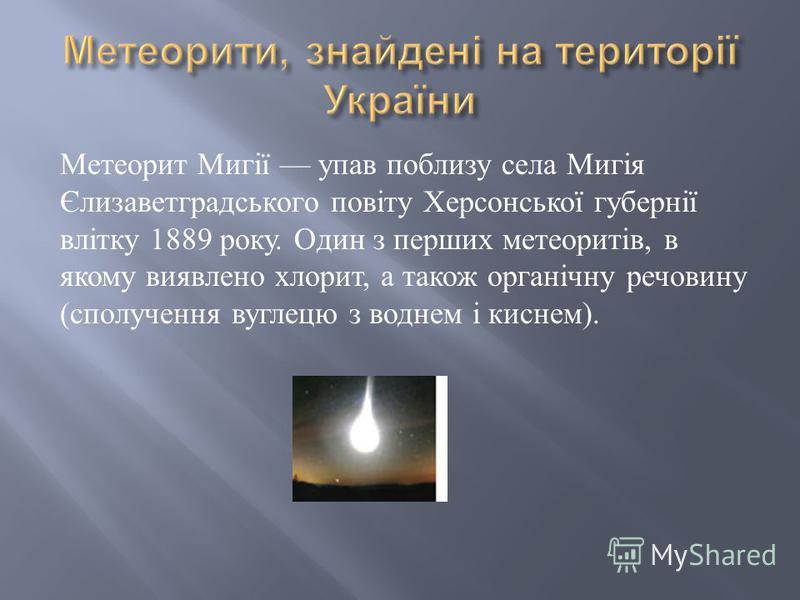 Метеорит Мигії упав поблизу села Мигія Єлизаветградського повіту Херсонської губернії влітку 1889 року. Один з перших метеоритів, в якому виявлено хлорит, а також органічну речовину ( сполучення вуглецю з воднем і киснем ).