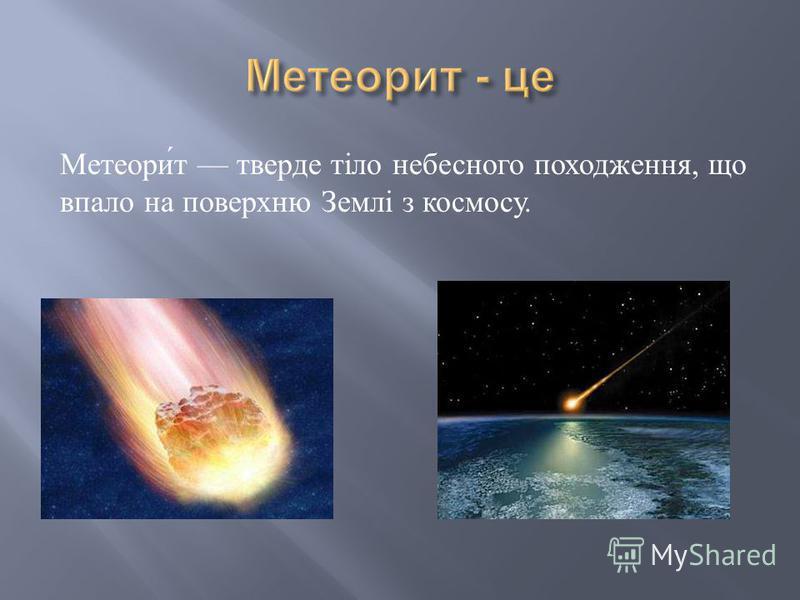 Метеорит тверде тіло небесного походження, що впало на поверхню Землі з космосу.