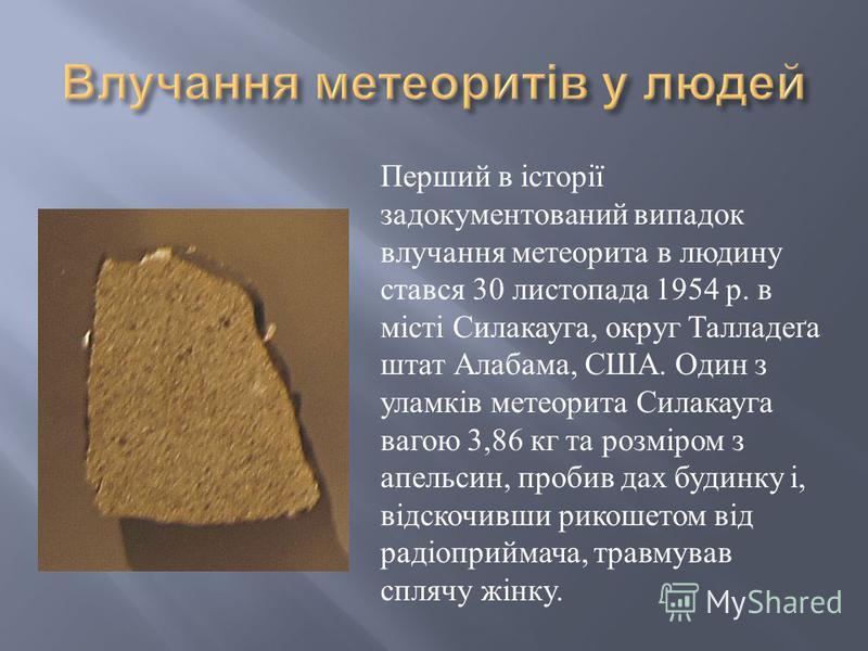 Перший в історії задокументований випадок влучання метеорита в людину стався 30 листопада 1954 р. в місті Силакауга, округ Талладеґа штат Алабама, США. Один з уламків метеорита Силакауга вагою 3,86 кг та розміром з апельсин, пробив дах будинку і, від