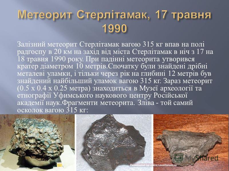 Залізний метеорит Стерлітамак вагою 315 кг впав на полі радгоспу в 20 км на захід від міста Стерлітамак в ніч з 17 на 18 травня 1990 року. При падінні метеорита утворився кратер діаметром 10 метрів. Спочатку були знайдені дрібні металеві уламки, і ті