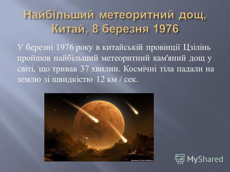 У березні 1976 року в китайській провінції Цзілінь пройшов найбільший метеоритний кам ' яний дощ у світі, що тривав 37 хвилин. Космічні тіла падали на землю зі швидкістю 12 км / сек.