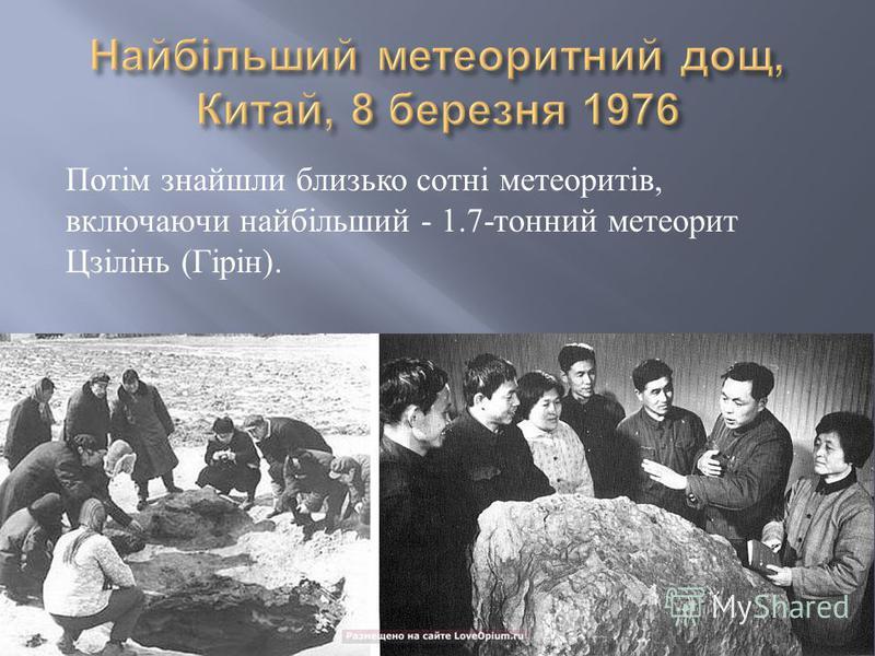 Потім знайшли близько сотні метеоритів, включаючи найбільший - 1.7- тонний метеорит Цзілінь ( Гірін ).