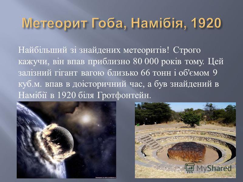 Найбільший зі знайдених метеоритів ! Строго кажучи, він впав приблизно 80 000 років тому. Цей залізний гігант вагою близько 66 тонн і об ' ємом 9 куб. м. впав в доісторичний час, а був знайдений в Намібії в 1920 біля Гротфонтейн.