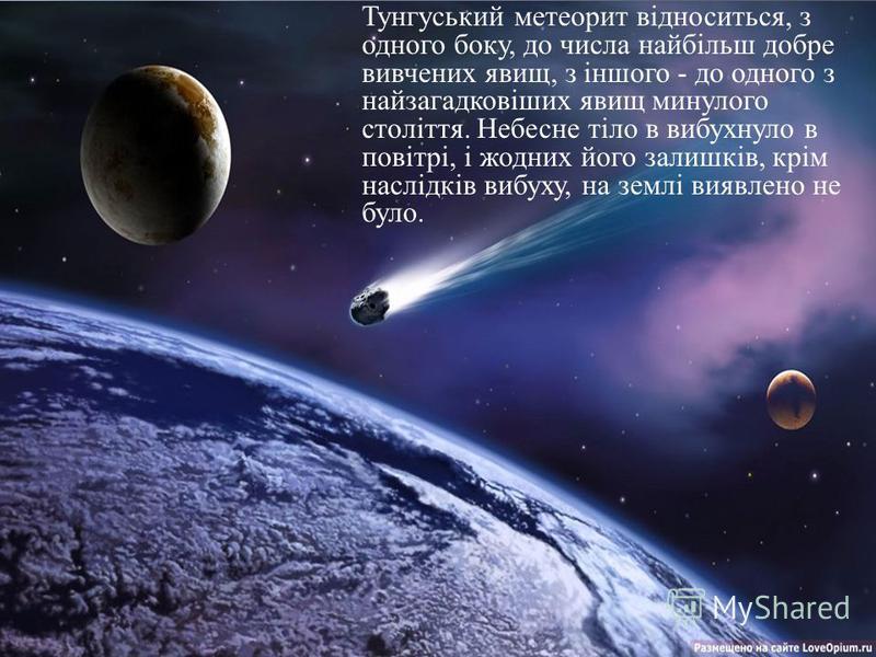 Тунгуський метеорит відноситься, з одного боку, до числа найбільш добре вивчених явищ, з іншого - до одного з найзагадковіших явищ минулого століття. Небесне тіло в вибухнуло в повітрі, і жодних його залишків, крім наслідків вибуху, на землі виявлено