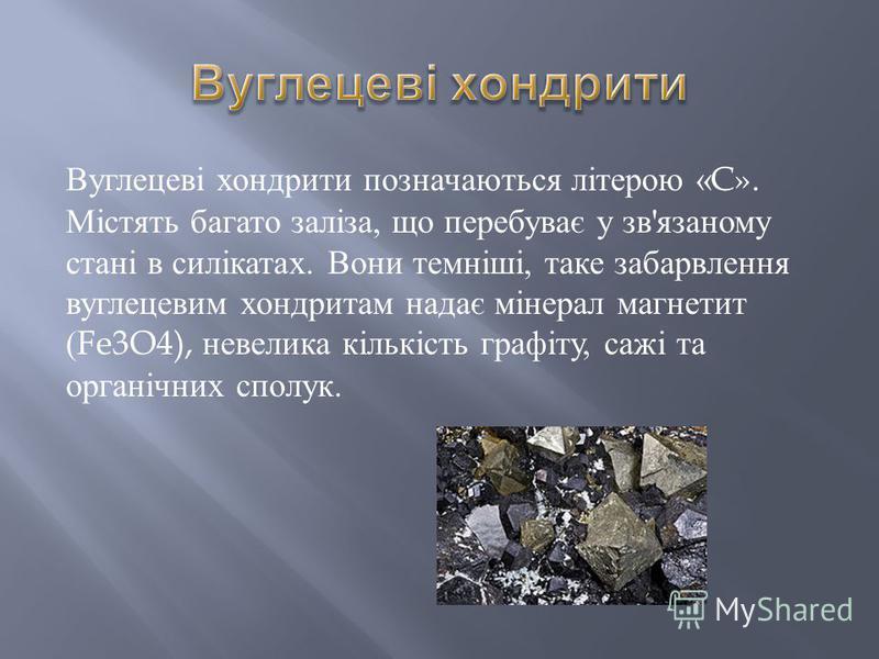 Вуглецеві хондрити позначаються літерою «C». Містять багато заліза, що перебуває у зв ' язаному стані в силікатах. Вони темніші, таке забарвлення вуглецевим хондритам надає мінерал магнетит (Fe3O4), невелика кількість графіту, сажі та органічних спол
