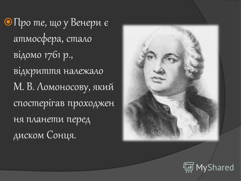 Про те, що у Венери є атмосфера, стало відомо 1761 p., відкриття належало М. В. Ломоносову, який спостерігав проходжен ня планети перед диском Сонця.