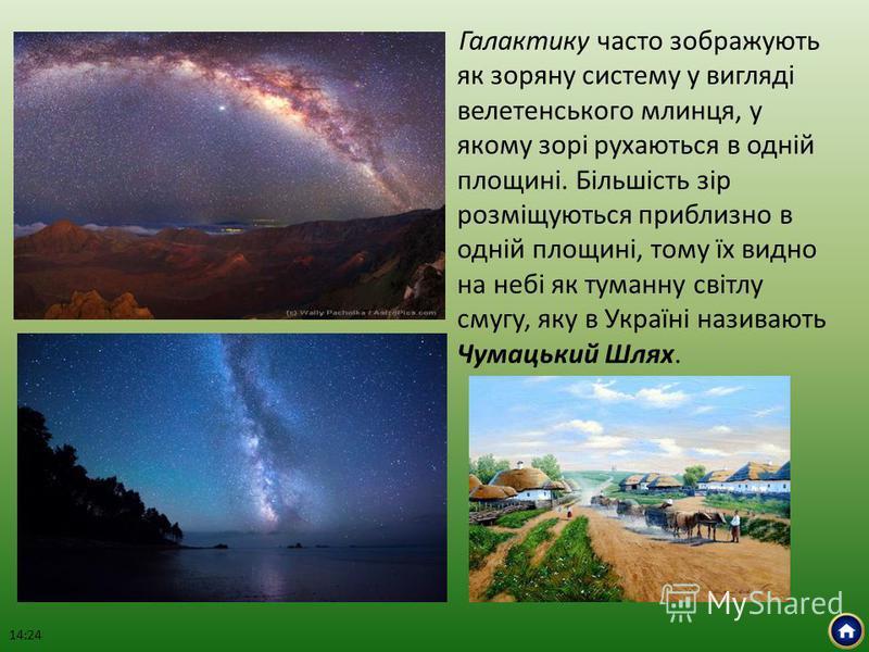 Галактику часто зображують як зоряну систему у вигляді велетенського млинця, у якому зорі рухаються в одній площині. Більшість зір розміщуються приблизно в одній площині, тому їх видно на небі як туманну світлу смугу, яку в Україні називають Чумацьки
