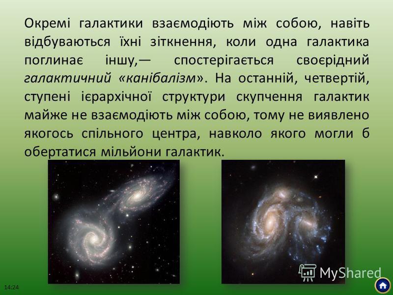 Окремі галактики взаємодіють між собою, навіть відбуваються їхні зіткнення, коли одна галактика поглинає іншу, спостерігається своєрідний галактичний «канібалізм». На останній, четвертій, ступені ієрархічної структури скупчення галактик майже не взає