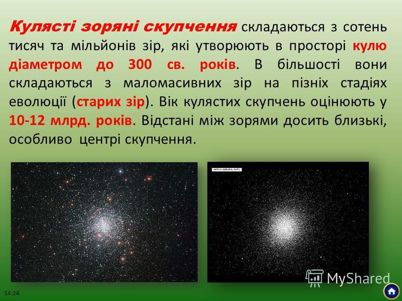 Кулясті зоряні скупчення складаються з сотень тисяч та мільйонів зір, які утворюють в просторі кулю діаметром до 300 св. років. В більшості вони складаються з маломасивних зір на пізніх стадіях еволюції (старих зір). Вік кулястих скупчень оцінюють у