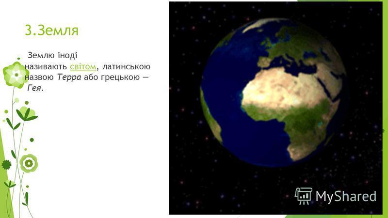 3.Земля Землю іноді називають світом, латинською назвою Терра або грецькою Гея.світом