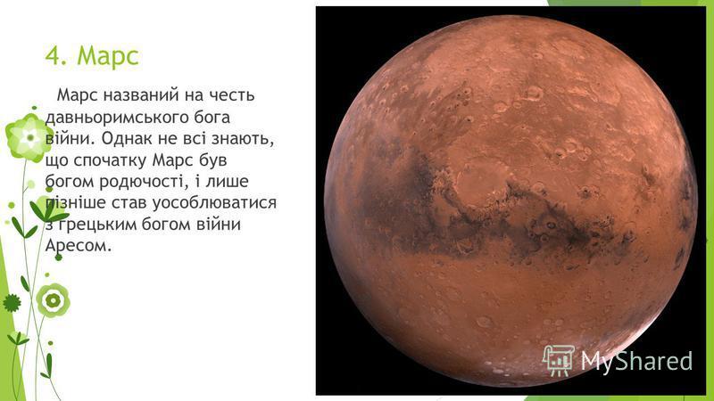 4. Марс Марс названий на честь давньоримського бога війни. Однак не всі знають, що спочатку Марс був богом родючості, і лише пізніше став уособлюватися з грецьким богом війни Аресом.
