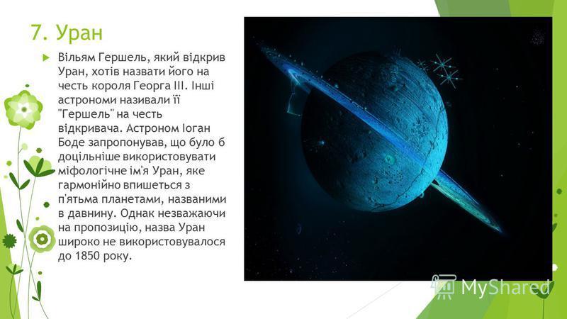 7. Уран Вільям Гершель, який відкрив Уран, хотів назвати його на честь короля Георга III. Інші астрономи називали її