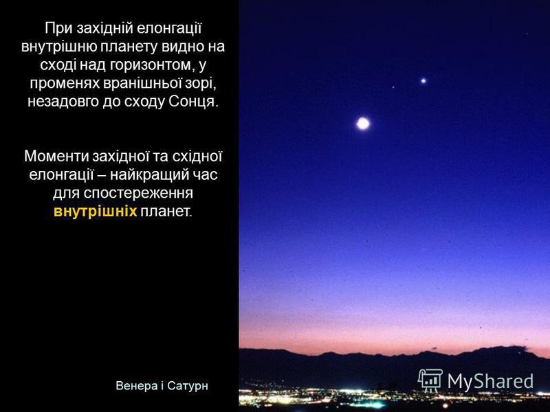 При західній елонгації внутрішню планету видно на сході над горизонтом, у променях вранішньої зорі, незадовго до сходу Сонця. Моменти західної та східної елонгації – найкращий час для спостереження внутрішніх планет. Венера і Сатурн