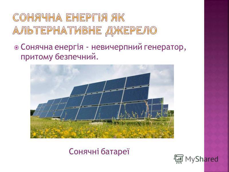 Сонячна енергія - невичерпний генератор, притому безпечний. Сонячні батареї