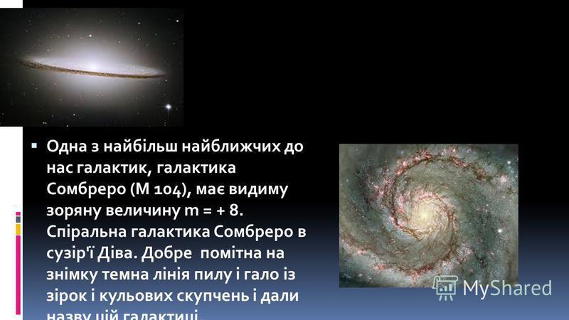 Одна з найбільш найближчих до нас галактик, галактика Сомбреро (М 104), має видиму зоряну величину m = + 8. Спіральна галактика Сомбреро в сузір'ї Діва. Добре помітна на знімку темна лінія пилу і гало із зірок і кульових скупчень і дали назву цій гал
