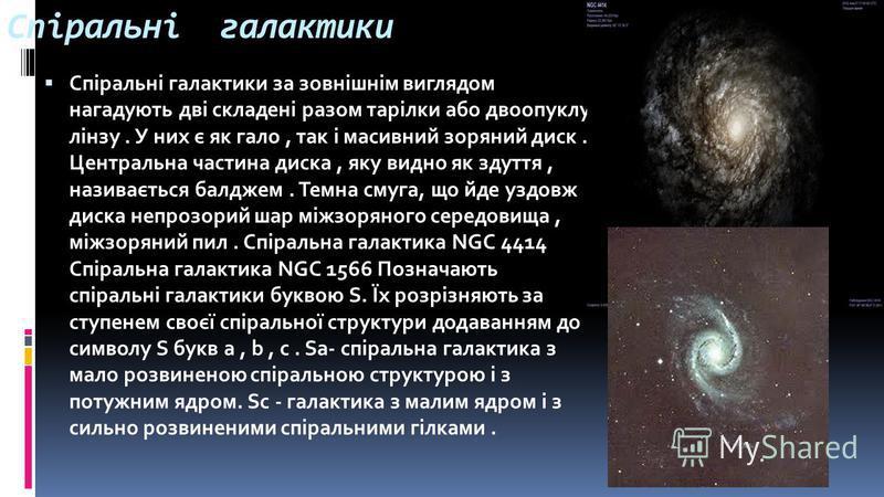 Спіральні галактики Спіральні галактики за зовнішнім виглядом нагадують дві складені разом тарілки або двоопуклу лінзу. У них є як гало, так і масивний зоряний диск. Центральна частина диска, яку видно як здуття, називається балджем. Темна смуга, що