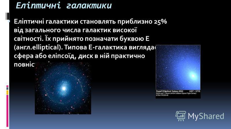 Еліптичні галактики Еліптичні галактики становлять приблизно 25% від загального числа галактик високої світності. Їх прийнято позначати буквою E (англ.elliptical). Типова Е-галактика виглядає як сфера або еліпсоїд, диск в ній практично повністю відсу