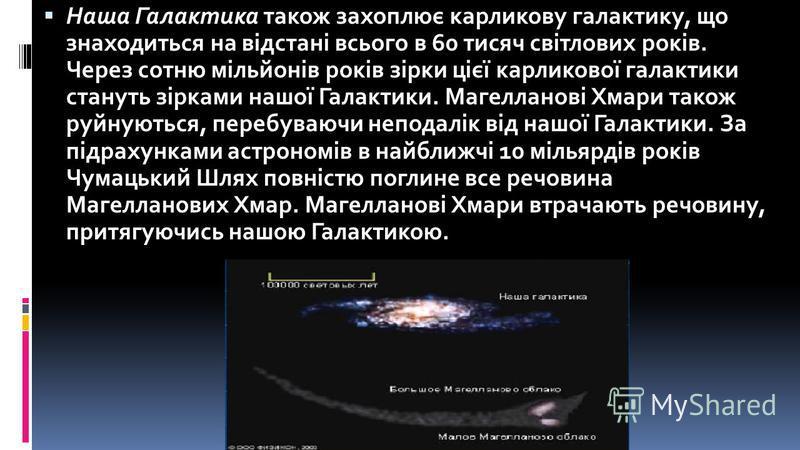 Наша Галактика також захоплює карликову галактику, що знаходиться на відстані всього в 60 тисяч світлових років. Через сотню мільйонів років зірки цієї карликової галактики стануть зірками нашої Галактики. Магелланові Хмари також руйнуються, перебува
