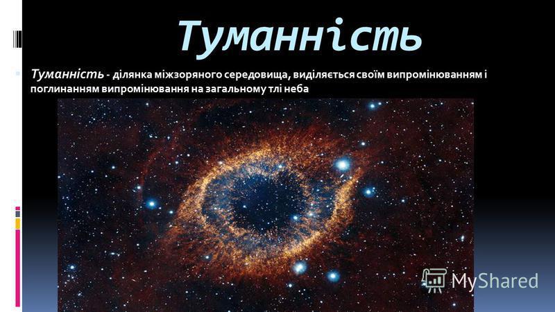 Туманність Туманність - ділянка міжзоряного середовища, виділяється своїм випромінюванням і поглинанням випромінювання на загальному тлі неба
