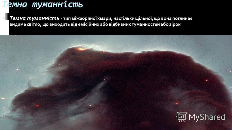 Темна туманність Темна туманність - тип міжзоряної хмари, настільки щільної, що вона поглинає видиме світло, що виходить від емісійних або відбивних туманностей або зірок
