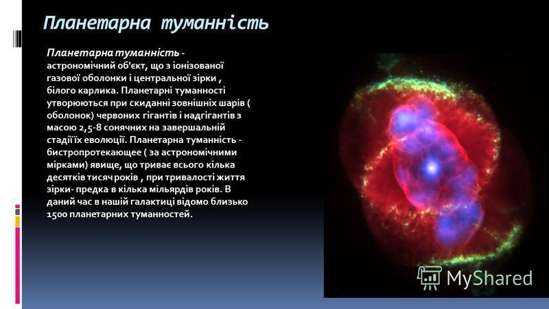 Планетарна туманність Планетарна туманність - астрономічний об'єкт, що з іонізованої газової оболонки і центральної зірки, білого карлика. Планетарні туманності утворюються при скиданні зовнішніх шарів ( оболонок) червоних гігантів і надгігантів з ма