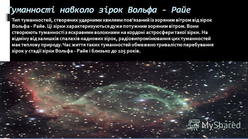 Туманності навколо зірок Вольфа - Райе Тип туманностей, створених ударними хвилями пов'язаний із зоряним вітром від зірок Вольфа - Райе. Ці зірки характеризуються дуже потужним зоряним вітром. Вони створюють туманності з яскравими волокнами на кордон
