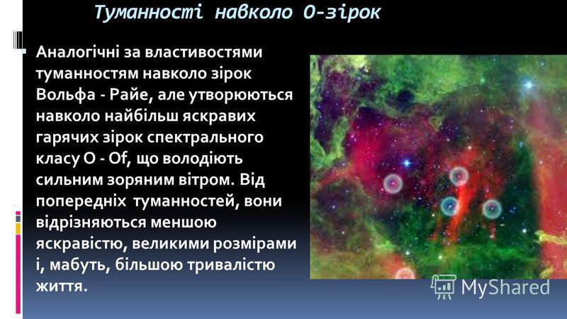 Туманності навколо O-зірок Аналогічні за властивостями туманностям навколо зірок Вольфа - Райе, але утворюються навколо найбільш яскравих гарячих зірок спектрального класу О - Of, що володіють сильним зоряним вітром. Від попередніх туманностей, вони