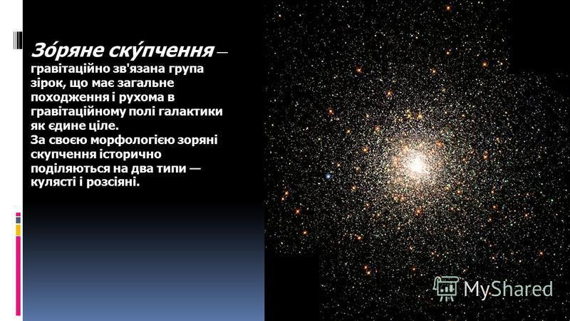 Зо́ряне ску́пчення гравітаційно зв'язана група зірок, що має загальне походження і рухома в гравітаційному полі галактики як єдине ціле. За своєю морфологією зоряні скупчення історично поділяються на два типи кулясті і розсіяні.