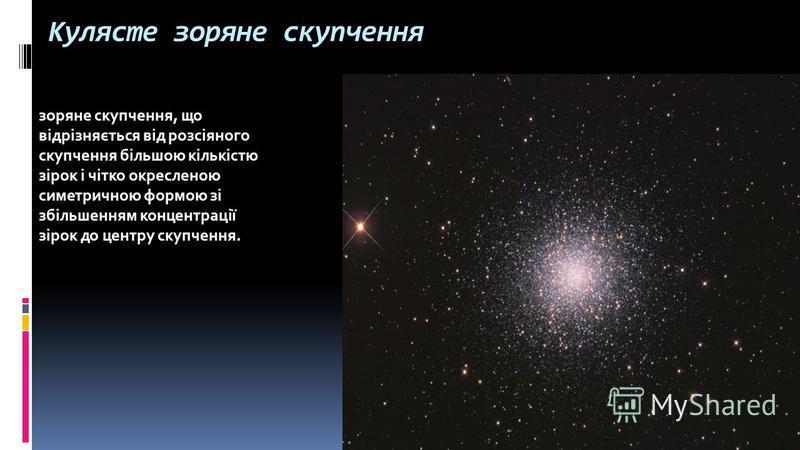 Кулясте зоряне скупчення зоряне скупчення, що відрізняється від розсіяного скупчення більшою кількістю зірок і чітко окресленою симетричною формою зі збільшенням концентрації зірок до центру скупчення.
