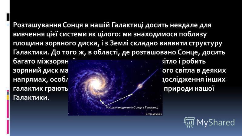 Розташування Сонця в нашій Галактиці досить невдале для вивчення цієї системи як цілого: ми знаходимося поблизу площини зоряного диска, і з Землі складно виявити структуру Галактики. До того ж, в області, де розташовано Сонце, досить багато міжзоряно