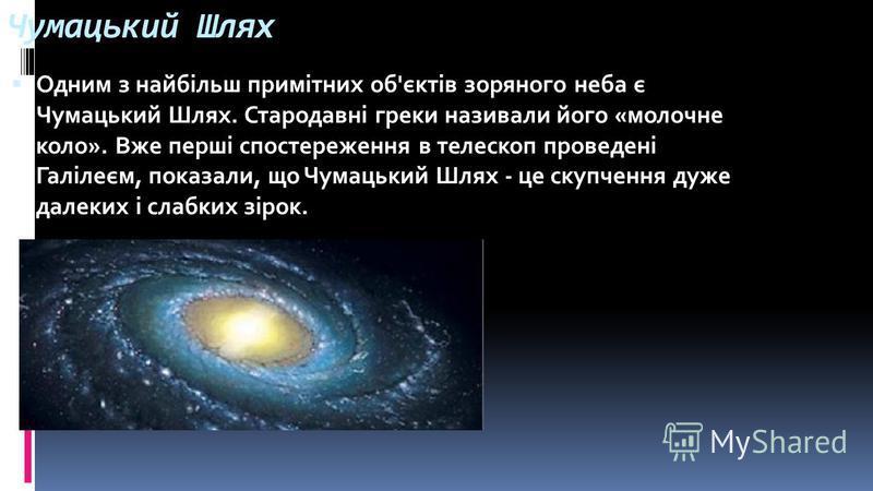 Чумацький Шлях Одним з найбільш примітних об'єктів зоряного неба є Чумацький Шлях. Стародавні греки називали його «молочне коло». Вже перші спостереження в телескоп проведені Галілеєм, показали, що Чумацький Шлях - це скупчення дуже далеких і слабких