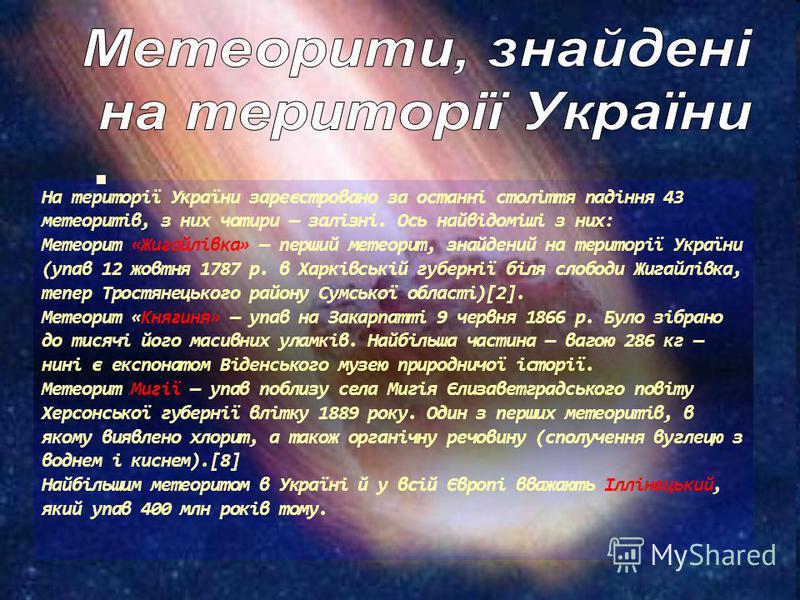На території України зареєстровано за останні століття падіння 43 метеоритів, з них чотири залізні. Ось найвідоміші з них: Метеорит «Жигайлівка» перший метеорит, знайдений на території України (упав 12 жовтня 1787 р. в Харківській губернії біля слобо