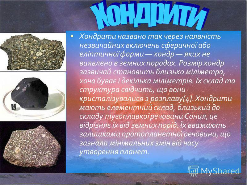 Хондрити названо так через наявність незвичайних включень сферичної або еліптичної форми хондр яких не виявлено в земних породах. Розмір хондр зазвичай становить близько міліметра, хоча буває і декілька міліметрів. Їх склад та структура свідчить, що