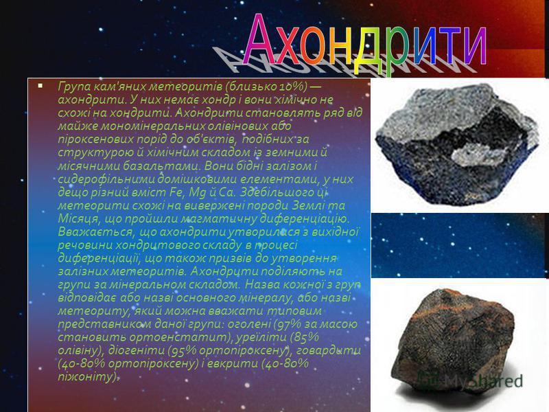 Група кам'яних метеоритів (близько 10%) ахондрити. У них немає хондр і вони хімічно не схожі на хондрити. Ахондрити становлять ряд від майже мономінеральних олівінових або піроксенових порід до об'єктів, подібних за структурою й хімічним складом із з