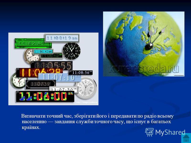 Визначати точний час, зберігати його і передавати по радіо всьому населенню завдання служби точного часу, що існує в багатьох країнах. http://images.yandex.ua