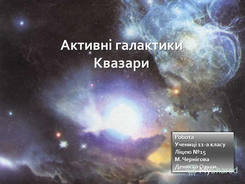 Активні галактики Квазари Робота Учениці 11-а класу Ліцею 15 М. Чернігова Дениско Ольги