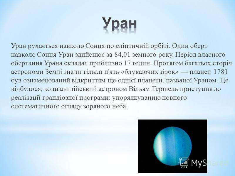Уран рухається навколо Сонця по еліптичній орбіті. Один оберт навколо Сонця Уран здийснює за 84,01 земного року. Період власного обертання Урана складає приблизно 17 годин. Протягом багатьох сторіч астрономи Землі знали тільки п'ять «блукаючих зірок»