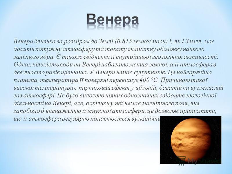 Венера близька за розміром до Землі (0,815 земної маси) і, як і Земля, має досить потужну атмосферу та товсту силікатну оболонку навколо залізного ядра. Є також свідчення її внутрішньої геологічної активності. Однак кількість води на Венері набагато