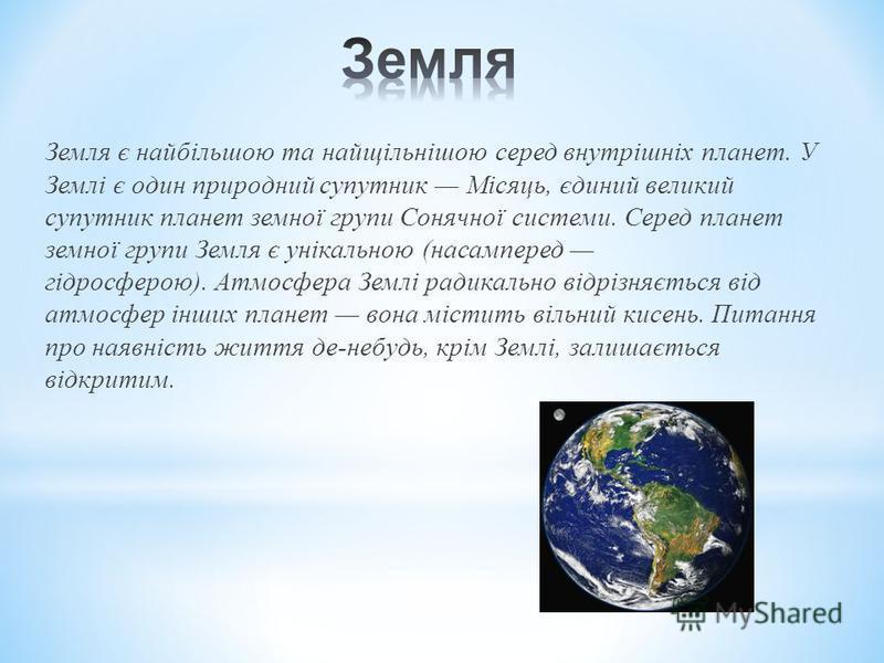 Земля є найбільшою та найщільнішою серед внутрішніх планет. У Землі є один природний супутник Місяць, єдиний великий супутник планет земної групи Сонячної системи. Серед планет земної групи Земля є унікальною (насамперед гідросферою). Атмосфера Землі