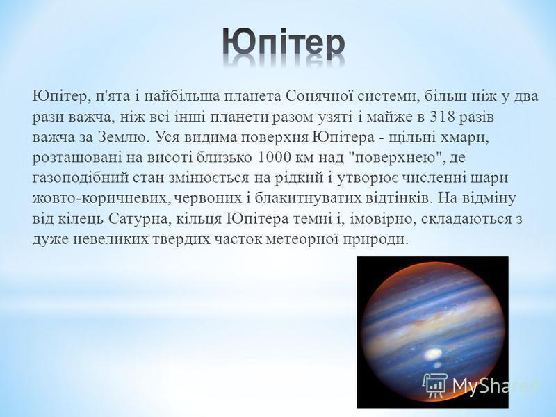 Юпітер, п'ята і найбільша планета Сонячної системи, більш ніж у два рази важча, ніж всі інші планети разом узяті і майже в 318 разів важча за Землю. Уся видима поверхня Юпітера - щільні хмари, розташовані на висоті близько 1000 км над