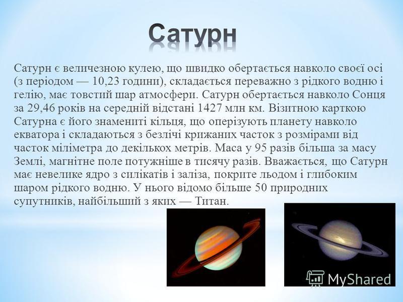 Сатурн є величезною кулею, що швидко обертається навколо своєї осі (з періодом 10,23 години), складається переважно з рідкого водню і гелію, має товстий шар атмосфери. Сатурн обертається навколо Сонця за 29,46 років на середній відстані 1427 млн км.