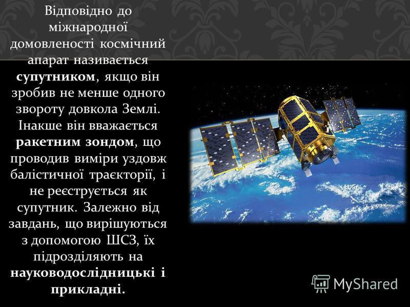 Відповідно до міжнародної домовленості космічний апарат називається супутником, якщо він зробив не менше одного звороту довкола Землі. Інакше він вважається ракетним зондом, що проводив виміри уздовж балістичної траєкторії, і не реєструється як супут